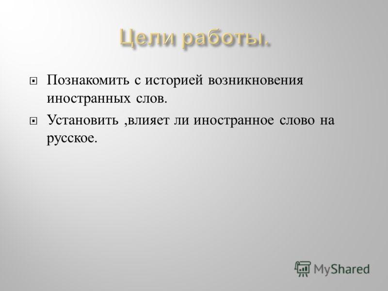 Познакомить с историей возникновения иностранных слов. Установить, влияет ли иностранное слово на русское.