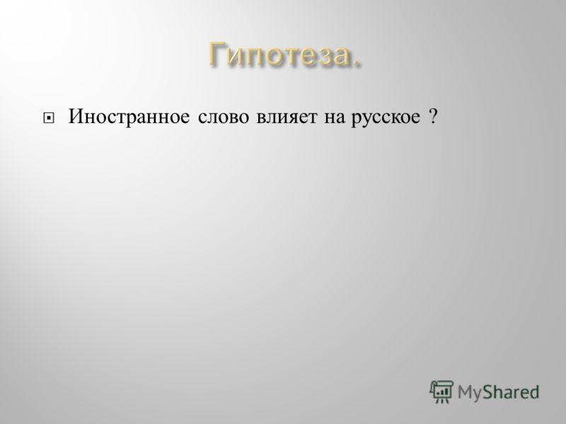 Иностранное слово влияет на русское ?