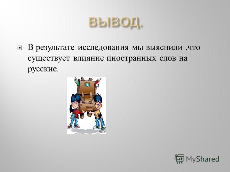В результате исследования мы выяснили, что существует влияние иностранных слов на русские.