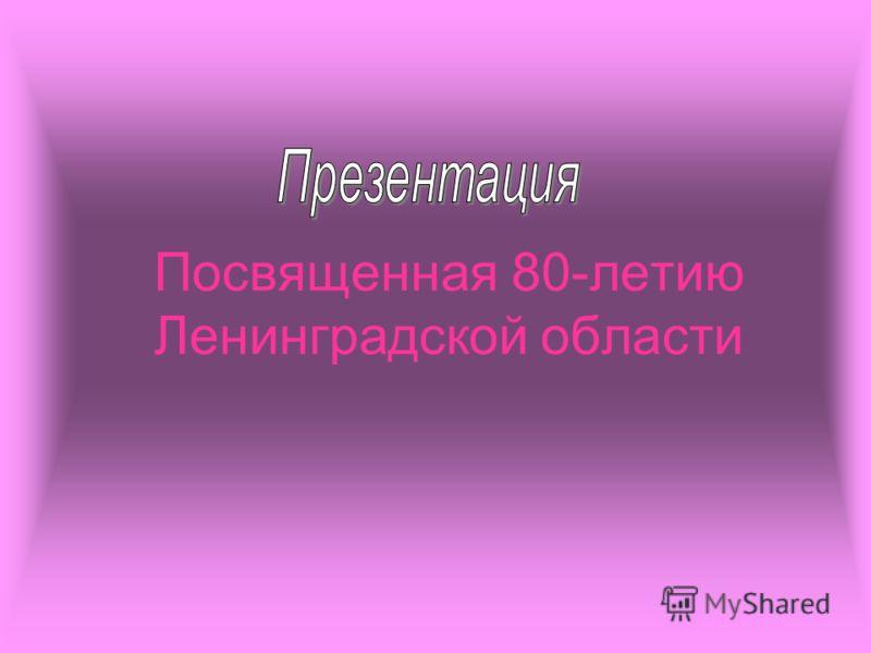 Посвященная 80-летию Ленинградской области