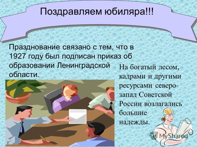 Поздравляем юбиляра!!! Празднование связано с тем, что в 1927 году был подписан приказ об образовании Ленинградской области. На богатый лесом, кадрами и другими ресурсами северо - запад Советской России возлагались большие надежды.