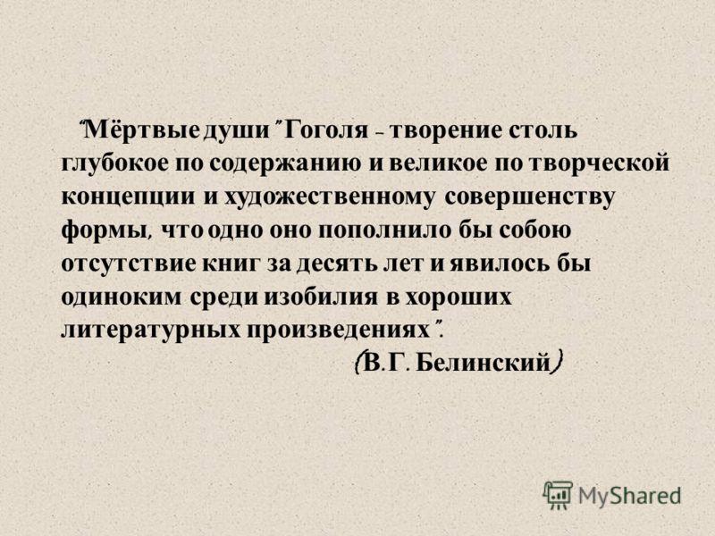 Мёртвые души Гоголя – творение столь глубокое по содержанию и великое по творческой концепции и художественному совершенству формы, что одно оно пополнило бы собою отсутствие книг за десять лет и явилось бы одиноким среди изобилия в хороших литератур
