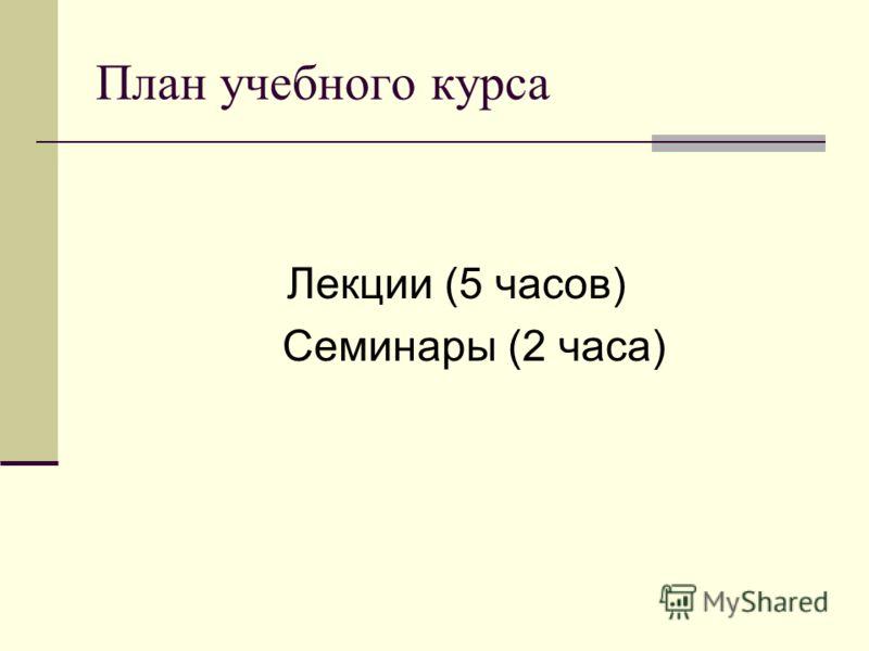 План учебного курса Лекции (5 часов) Семинары (2 часа)