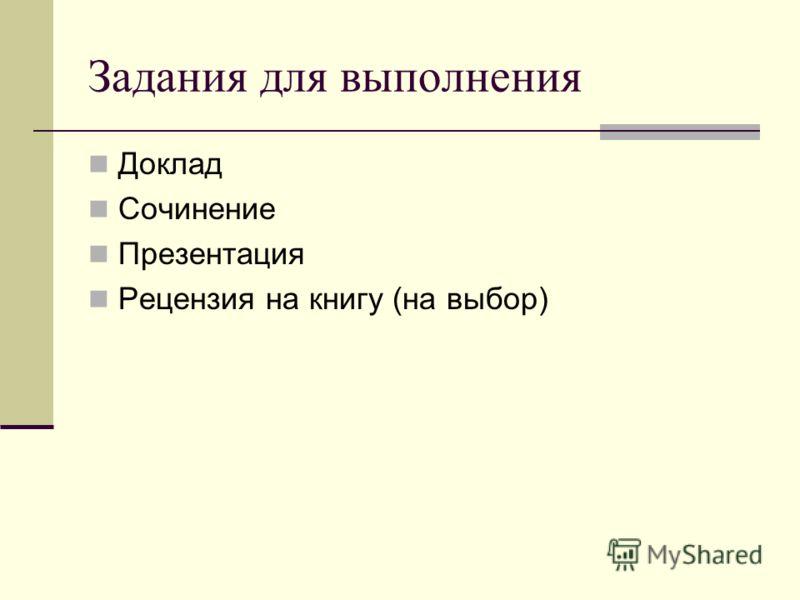 Задания для выполнения Доклад Сочинение Презентация Рецензия на книгу (на выбор)
