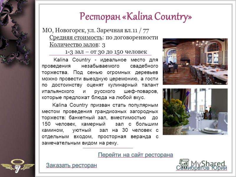 Ресторан «Kalina Country» Kalina Country - идеальное место для проведения незабываемого свадебного торжества. Под сенью огромных деревьев можно провести выездную церемонию, а гости по достоинству оценят кулинарный талант итальянского и русского шеф-п