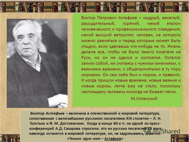 Виктор Петрович Астафьев – мудрый, веселый, рассудительный, горячий, некий эталон человеческого и профессионального поведения, некий высший авторитет, человек, на которого можно равняться и перед которым может быть стыдно, если сделаешь что-нибудь не