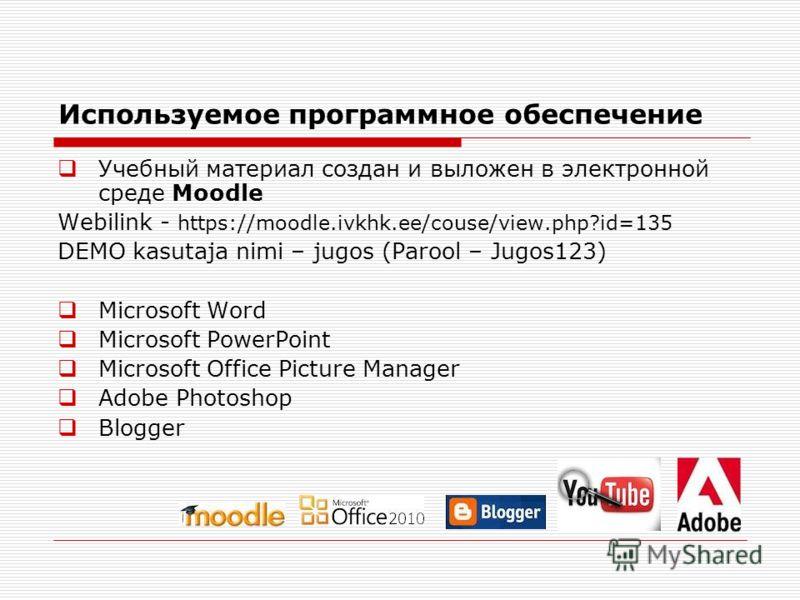 Используемое программное обеспечение Учебный материал создан и выложен в электронной среде Moodle Webilink - https://moodle.ivkhk.ee/couse/view.php?id=135 DEMO kasutaja nimi – jugos (Parool – Jugos123) Microsoft Word Microsoft PowerPoint Microsoft Of