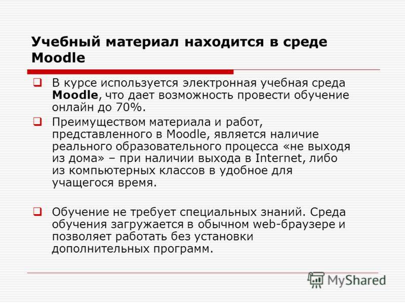 Учебный материал находится в среде Moodle В курсе используется электронная учебная среда Moodle, что дает возможность провести обучение онлайн до 70%. Преимуществом материала и работ, представленного в Moodle, является наличие реального образовательн