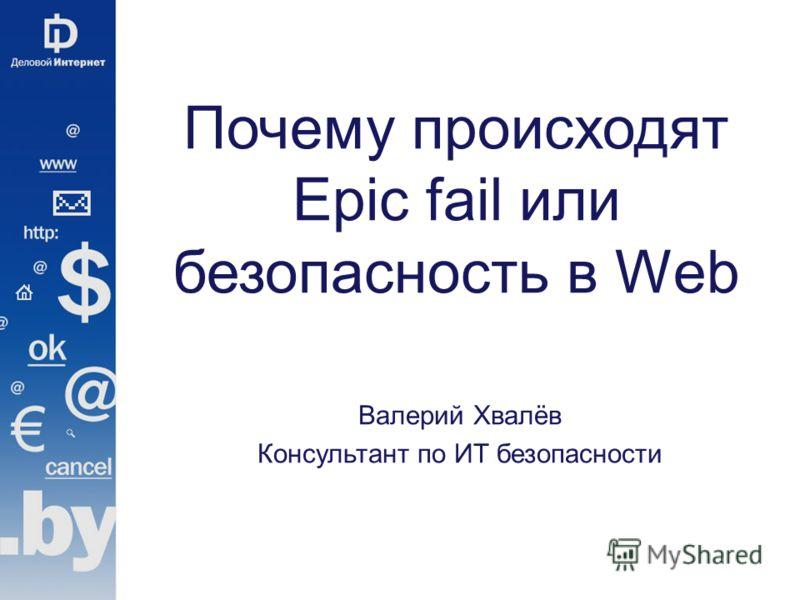 Почему происходят Epic fail или безопасность в Web Валерий Хвалёв Консультант по ИТ безопасности