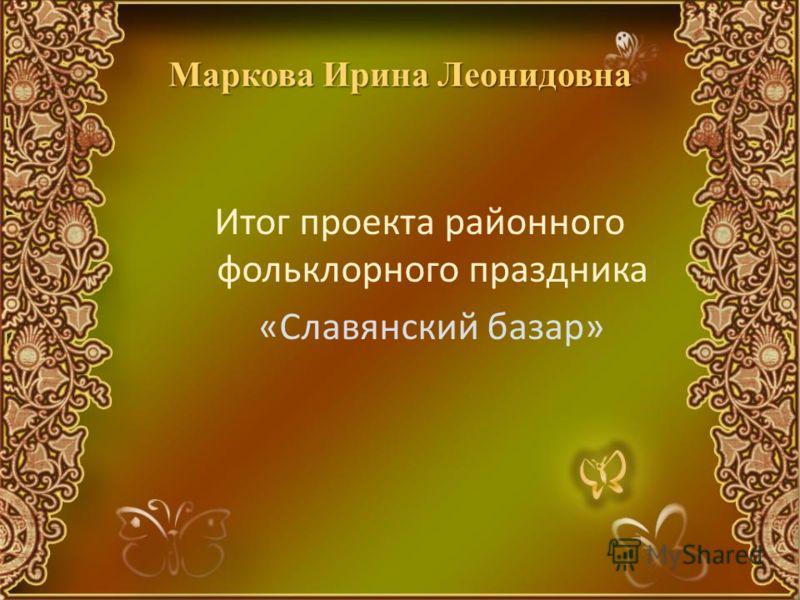 Маркова Ирина Леонидовна Итог проекта районного фольклорного праздника «Славянский базар»