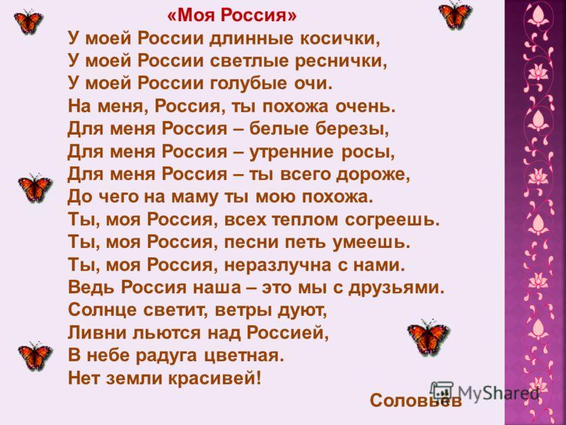 «Моя Россия» У моей России длинные косички, У моей России светлые реснички, У моей России голубые очи. На меня, Россия, ты похожа очень. Для меня Россия – белые березы, Для меня Россия – утренние росы, Для меня Россия – ты всего дороже, До чего на ма