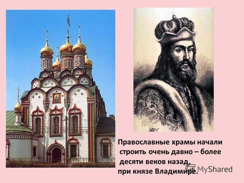Православные храмы начали строить очень давно – более десяти веков назад, при князе Владимире.