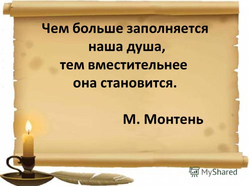 Чем больше заполняется наша душа, тем вместительнее она становится. М. Монтень