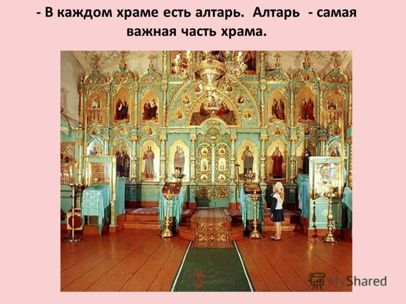 - В каждом храме есть алтарь. Алтарь - самая важная часть храма.