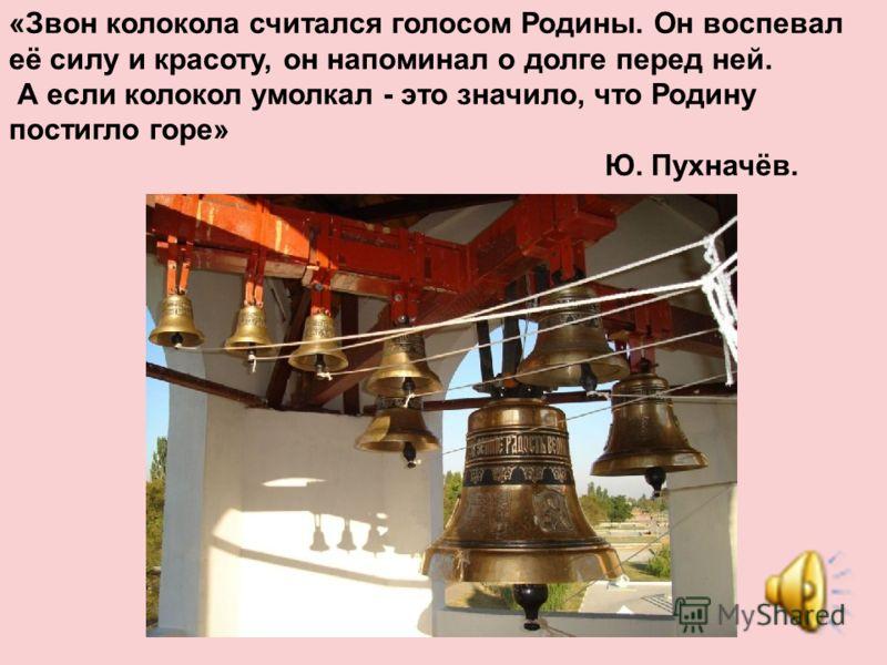 «Звон колокола считался голосом Родины. Он воспевал её силу и красоту, он напоминал о долге перед ней. А если колокол умолкал - это значило, что Родину постигло горе» Ю. Пухначёв.