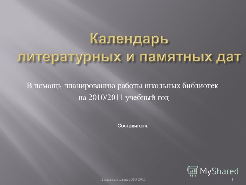 Памятные даты 2010/2011 1 В помощь планированию работы школьных библиотек на 2010/2011 учебный год Составители: