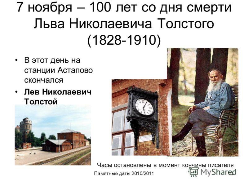 Памятные даты 2010/201110 7 ноября – 100 лет со дня смерти Льва Николаевича Толстого (1828-1910) В этот день на станции Астапово скончался Лев Николаевич Толстой Часы остановлены в момент кончины писателя