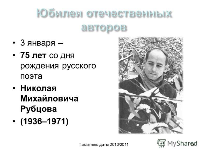 Памятные даты 2010/201118 3 января – 75 лет со дня рождения русского поэта Николая Михайловича Рубцова (1936–1971)