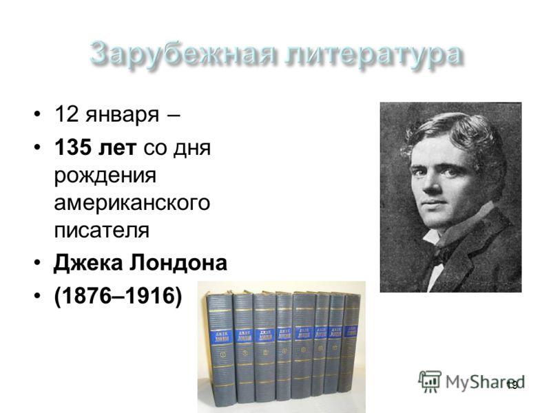 Памятные даты 2010/201119 12 января – 135 лет со дня рождения американского писателя Джека Лондона (1876–1916)