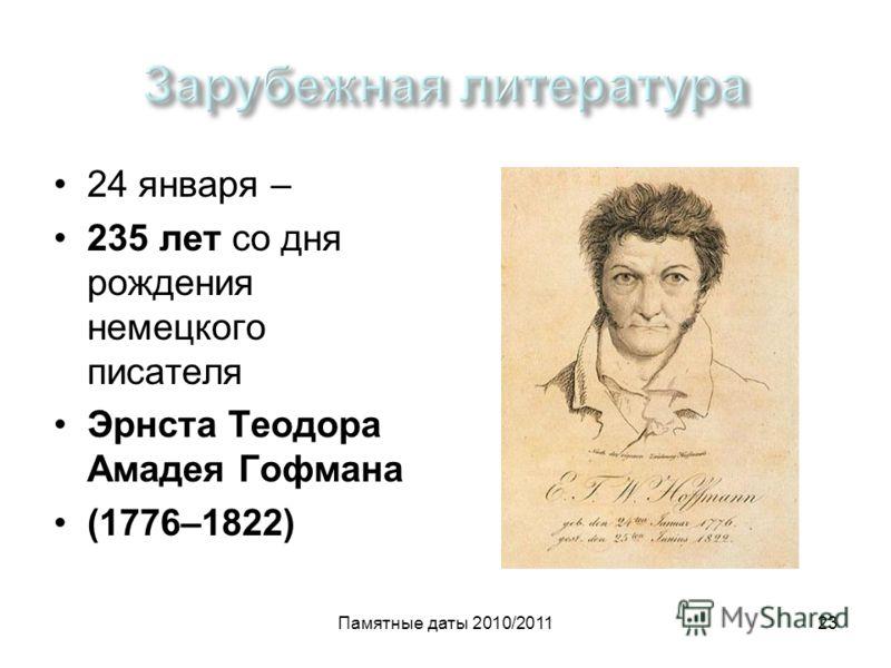 Памятные даты 2010/201123 24 января – 235 лет со дня рождения немецкого писателя Эрнста Теодора Амадея Гофмана (1776–1822)