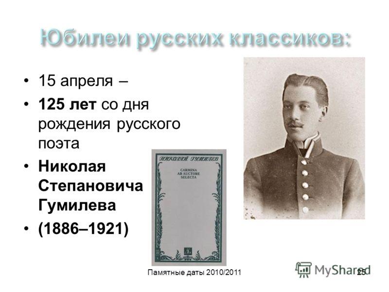 Памятные даты 2010/201125 15 апреля – 125 лет со дня рождения русского поэта Николая Степановича Гумилева (1886–1921)