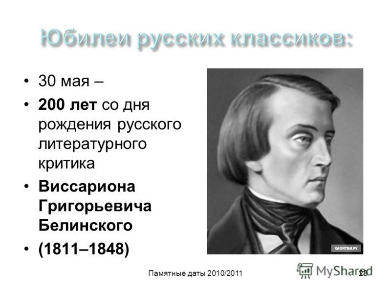 Памятные даты 2010/201128 30 мая – 200 лет со дня рождения русского литературного критика Виссариона Григорьевича Белинского (1811–1848)