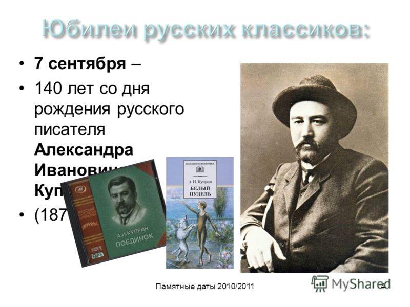 Памятные даты 2010/20114 7 сентября – 140 лет со дня рождения русского писателя Александра Ивановича Куприна (1870-1938)