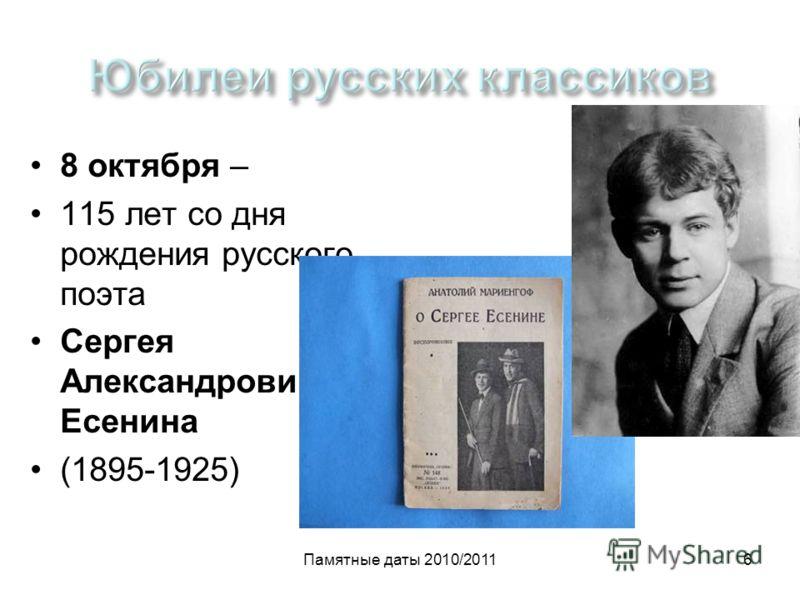 Памятные даты 2010/20116 8 октября – 115 лет со дня рождения русского поэта Сергея Александровича Есенина (1895-1925)