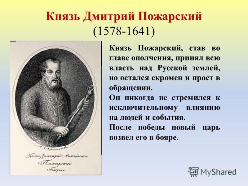 Князь Дмитрий Пожарский (1578-1641) Князь Пожарский, став во главе ополчения, принял всю власть над Русской землей, но остался скромен и прост в обращении. Он никогда не стремился к исключительному влиянию на людей и события. После победы новый царь