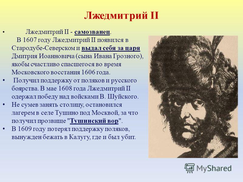 Лжедмитрий II Лжедмитрий II - самозванец. В 1607 году Лжедмитрий II появился в Стародубе-Северском и выдал себя за царя Дмитрия Иоанновича (сына Ивана Грозного), якобы счастливо спасшегося во время Московского восстания 1606 года. Получил поддержку о