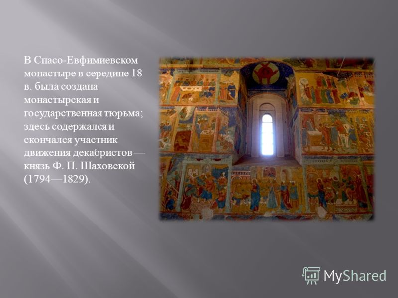 В Спасо - Евфимиевском монастыре в середине 18 в. была создана монастырская и государственная тюрьма ; здесь содержался и скончался участник движения декабристов князь Ф. П. Шаховской (17941829).