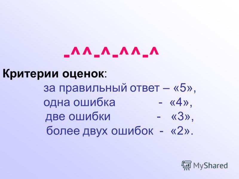 -^^-^-^^-^ Критерии оценок: за правильный ответ – «5», одна ошибка - «4», две ошибки - «3», более двух ошибок - «2».