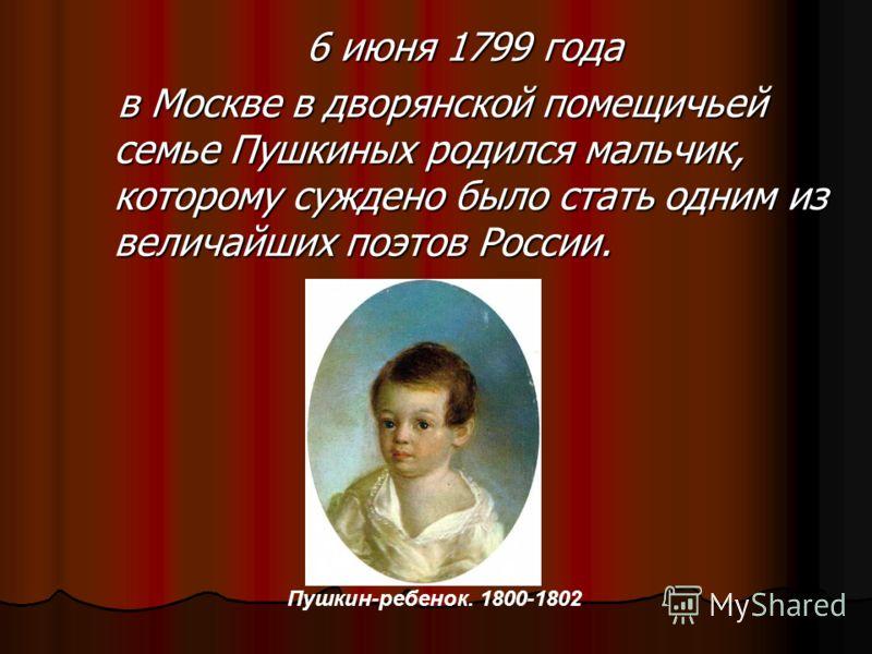 6 июня 1799 года в Москве в дворянской помещичьей семье Пушкиных родился мальчик, которому суждено было стать одним из величайших поэтов России. в Москве в дворянской помещичьей семье Пушкиных родился мальчик, которому суждено было стать одним из вел