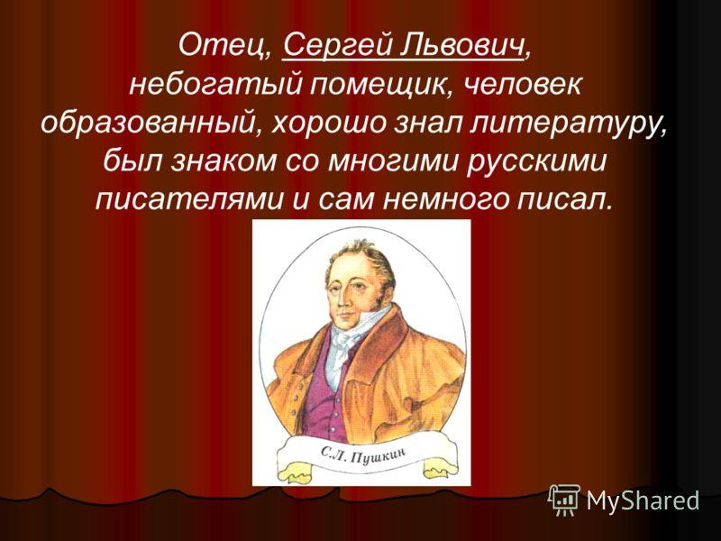 Отец, Сергей Львович, небогатый помещик, человек образованный, хорошо знал литературу, был знаком со многими русскими писателями и сам немного писал.