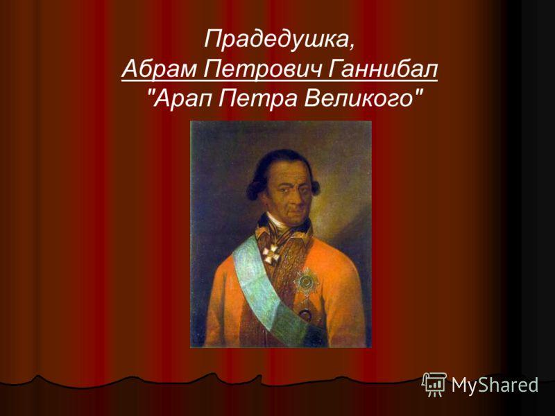 Прадедушка, Абрам Петрович Ганнибал Арап Петра Великого