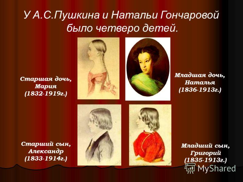 У А.С.Пушкина и Натальи Гончаровой было четверо детей. Старшая дочь, Мария (1832-1919г.) Старший сын, Александр (1833-1914г.) Младший сын, Григорий (1835-1913г.) Младшая дочь, Наталья (1836-1913г.)