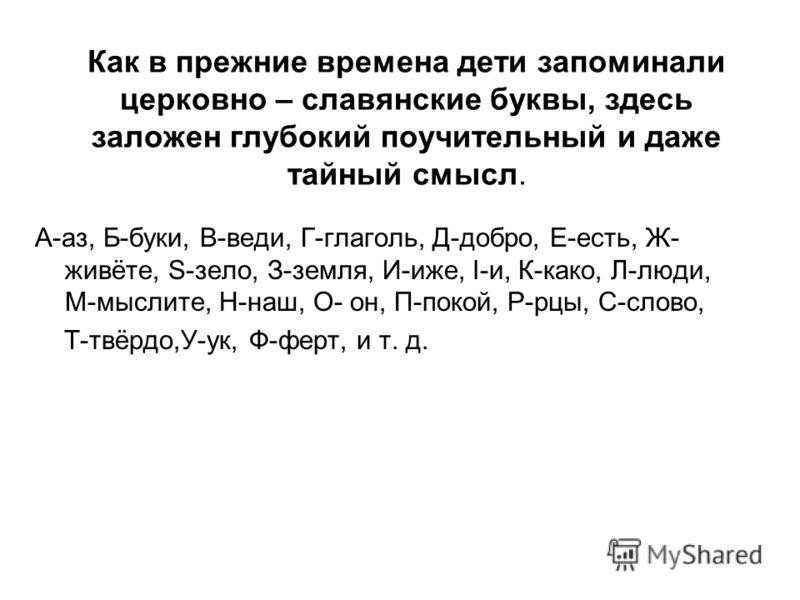 Как в прежние времена дети запоминали церковно – славянские буквы, здесь заложен глубокий поучительный и даже тайный смысл. А-аз, Б-буки, В-веди, Г-глаголь, Д-добро, Е-есть, Ж- живёте, S-зело, З-земля, И-иже, I-и, К-како, Л-люди, М-мыслите, Н-наш, О-
