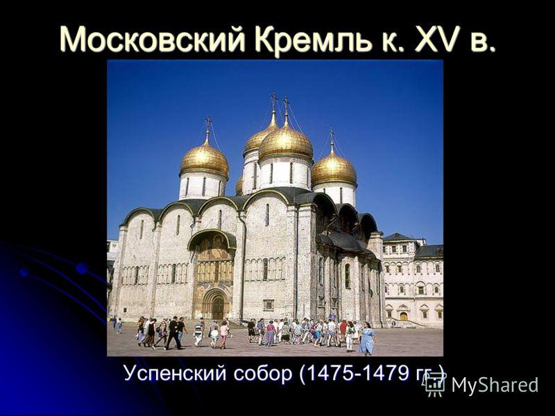 Московский Кремль к. XV в. Успенский собор (1475-1479 гг.) Успенский собор (1475-1479 гг.)