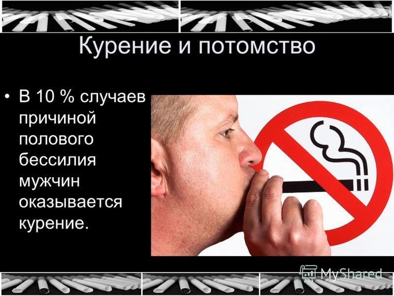 Курение и потомство В 10 % случаев причиной полового бессилия мужчин оказывается курение.