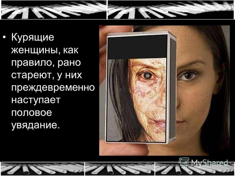 Курящие женщины, как правило, рано стареют, у них преждевременно наступает половое увядание.
