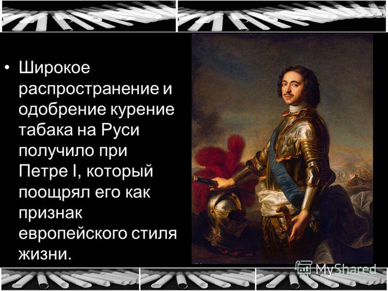 Широкое распространение и одобрение курение табака на Руси получило при Петре I, который поощрял его как признак европейского стиля жизни.