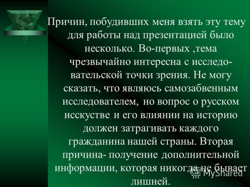 Причин, побудивших меня взять эту тему для работы над презентацией было несколько. Во-первых,тема чрезвычайно интересна с исследо- вательской точки зрения. Не могу сказать, что являюсь самозабвенным исследователем, но вопрос о русском исскустве и его