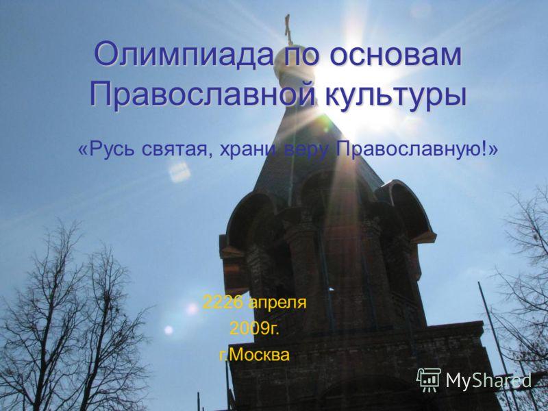 Олимпиада по основам Православной культуры «Русь святая, храни веру Православную!» 2226 апреля 2009г. г.Москва