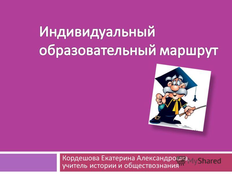 Кордешова Екатерина Александровна, учитель истории и обществознания
