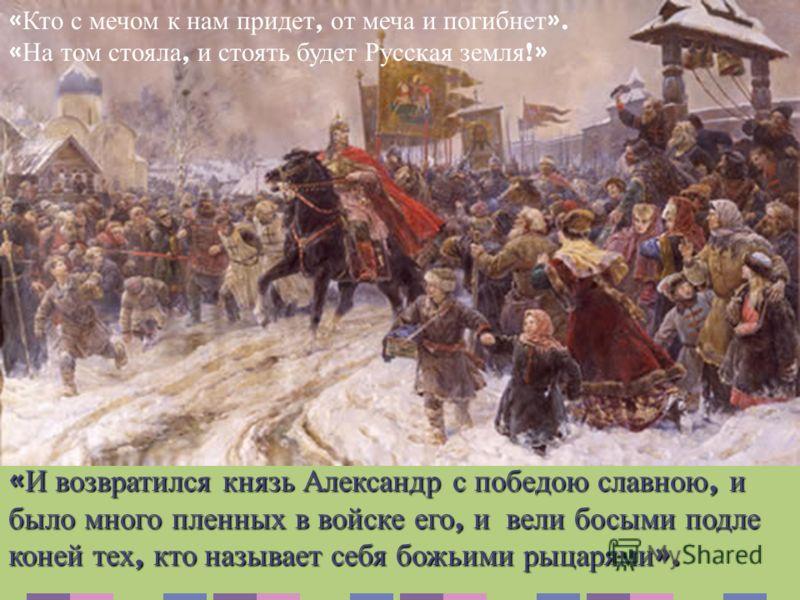 « И возвратился князь Александр с победою славною, и было много пленных в войске его, и вели босыми подле коней тех, кто называет себя божьими рыцарями ». « Кто с мечом к нам придет, от меча и погибнет ». « На том стояла, и стоять будет Русская земля