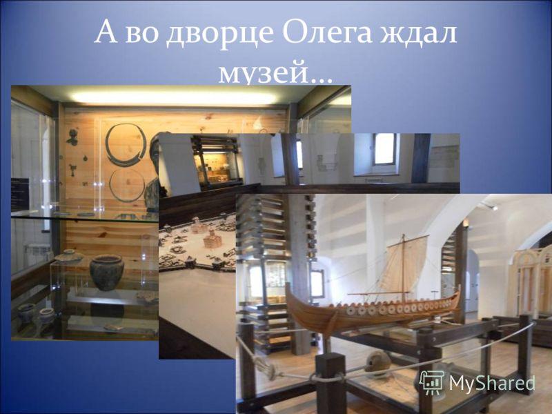 А во дворце Олега ждал музей…