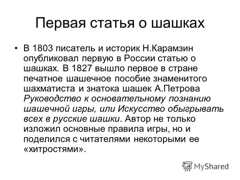 Первая статья о шашках В 1803 писатель и историк Н.Карамзин опубликовал первую в России статью о шашках. В 1827 вышло первое в стране печатное шашечное пособие знаменитого шахматиста и знатока шашек А.Петрова Руководство к основательному познанию шаш
