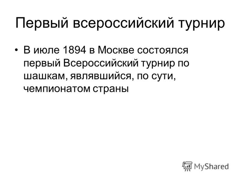 Первый всероссийский турнир В июле 1894 в Москве состоялся первый Всероссийский турнир по шашкам, являвшийся, по сути, чемпионатом страны