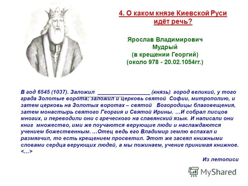 4. О каком князе Киевской Руси идёт речь? В год 6545 (1037). Заложил _________________ (князь) город великий, у того града Золотые ворота; заложил и церковь святой Софии, митрополию, и затем церковь на Золотых воротах – святой Богородицы благовещения