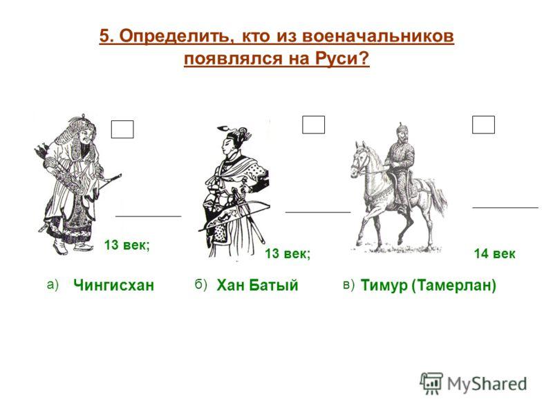 5. Определить, кто из военачальников появлялся на Руси? а)б)в) Чингисхан Тимур (Тамерлан) 13 век;14 век 13 век; Хан Батый